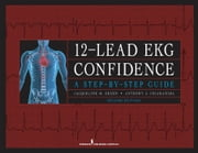 12-Lead EKG Confidence, Second Edition - A Step-by-Step Guide ebook by Ms. Jacqueline M. Green, CNS, CCRN,Dr. Anthony J. Chiaramida, MD, FACC