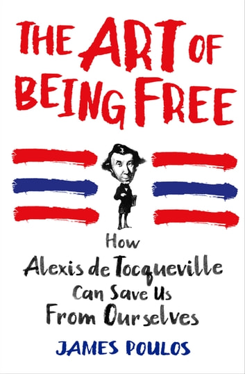The Art of Being Free - How Alexis de Tocqueville Can Save Us from Ourselves ebook by James Poulos