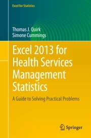 Excel 2013 for Health Services Management Statistics - A Guide to Solving Practical Problems ebook by Thomas J. Quirk,Simone Cummings