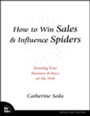 How to Win Sales & Influence Spiders - Boosting Your Business and Buzz on the Web ebook by Catherine Seda