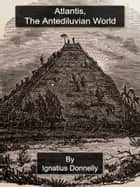Atlantis, The Antediluvian World ebook by Ignatius Donnelly