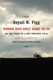Where Men Only Dare to Go - Or the Story of a Boy Company, C.S.A. eBook by Royall W. Figg, Robert K. Krick