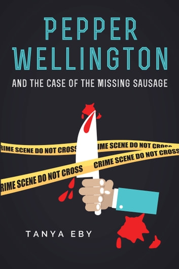 Pepper Wellington And The Case Of The Missing Sausage ebook by Tanya Eby