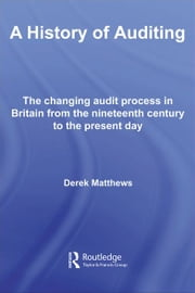A History of Auditing - The Changing Audit Process in Britain from the Nineteenth Century to the Present Day ebook by Derek Matthews