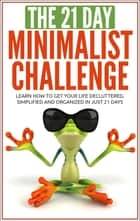 Minimalism: The 21-Day Minimalism Challenge - Learn How to Get Your Life Decluttered, Simplified & Organized ebook by 21 Day Challenges