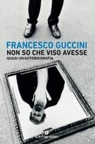 Non so che viso avesse - Quasi un'autobiografia ebook by Francesco Guccini
