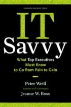 IT Savvy - What Top Executives Must Know to Go from Pain to Gain ebook by Peter Weill, Jeanne W. Ross
