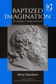Baptized Imagination - The Theology of George MacDonald ebook by Mr Kerry Dearborn,Revd Dr Jeremy Begbie,Professor Trevor Hart,Professor Roger Lundin