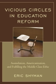 Vicious Circles in Education Reform: Assimilation, Americanization, and Fulfilling the Middle Class Ethic ebook by Shyman, Eric