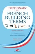 Dictionary of French Building Terms - Essential for Renovators, Builders and Homeowners ebook by Richard Wiles