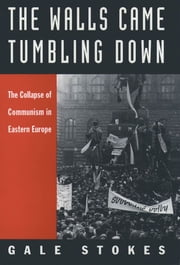 The Walls Came Tumbling Down : The Collapse of Communism in Eastern Europe ebook by Gale Stokes