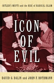 Icon of Evil - Hitler's Mufti and the Rise of Radical Islam ebook by David G. Dalin,John F. Rothmann