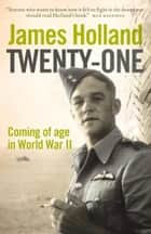 Twenty-One: Coming of Age in World War II ebook by James Holland