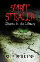 Spirit Stealer: Ghosts in the Library ebook by Sue Perkins
