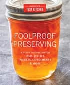 Foolproof Preserving - A Guide to Small Batch Jams, Jellies, Pickles, Condiments & More ebook by America's Test Kitchen