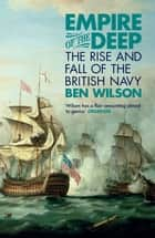 Empire of the Deep - The Rise and Fall of the British Navy eBook by Ben Wilson
