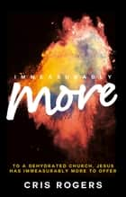 Immeasurably More - To a dehydrated church Jesus has immeasurably more to offer. ebook by Cris Rogers