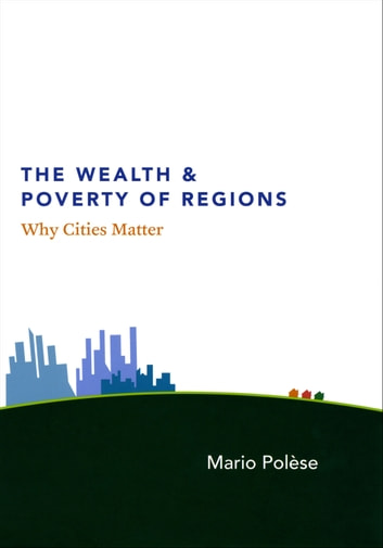 The Wealth and Poverty of Regions - Why Cities Matter ebook by Mario Polèse