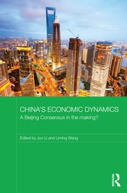 China's Economic Dynamics - A Beijing Consensus in the making? ebook by Jun Li,Liming Wang