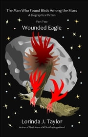 The Man Who Found Birds among the Stars, Part Two: Wounded Eagle ebook by Lorinda J Taylor