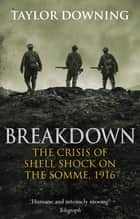 Breakdown - The Crisis of Shell Shock on the Somme ebook by Taylor Downing
