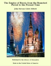 The Empire of Russia from the Remotest Period to the Present Time ebook by John Stevens Cabot Abbott