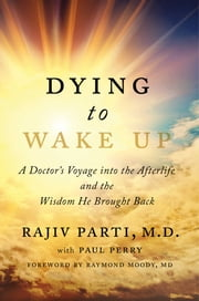 Dying to Wake Up - A Doctor's Voyage into the Afterlife and the Wisdom He Brought Back ebook by Rajiv Parti, M.D.,Paul Perry,Raymond Moody Jr., M.D., Ph.D.