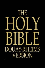 The Holy Bible - Douay-Rheims Version, Challoner Revision, The Old and New Testaments ebook by The Floating Press