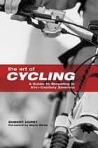 Art of Cycling - A Guide to Bicycling in 21st-Century America ebook by Robert Hurst, Marla Streb