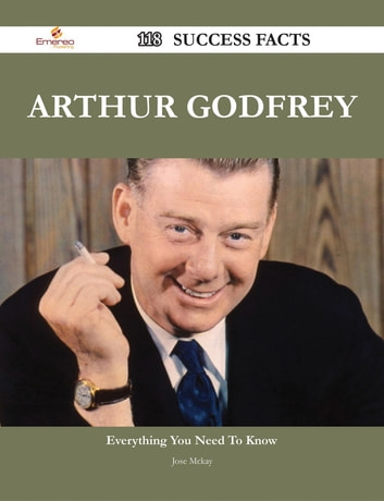 Arthur Godfrey 118 Success Facts - Everything you need to know about Arthur Godfrey ebook by Jose Mckay