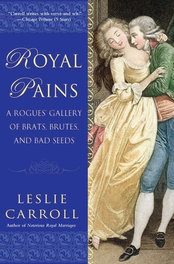 Royal Pains - A Rogues' Gallery of Brats, Brutes, and Bad Seeds ebook by Leslie Carroll