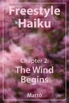Freestyle Haiku – Chapter 2: The Wind Begins (Freestyle Haiku and Spiritual Poetry) ebook by Mattō