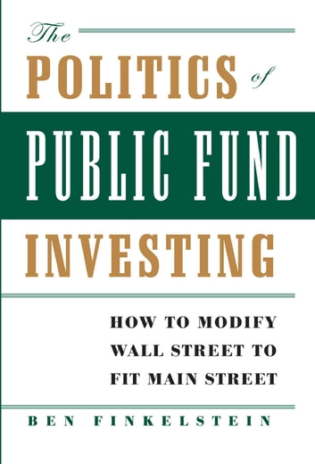 The Politics of Public Fund Investing - How to Modify Wall Street to Fit Main Street ebook by Ben Finkelstein