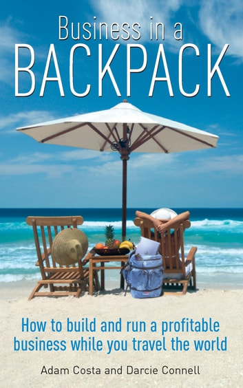 Business In A Backpack - How to build and run a profitable business while you travel the world ebook by Darcie Connell,Adam Costa