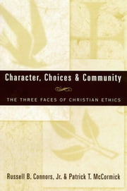 Character, Choices & Community: The Three Faces of Christian Ethics ebook by Russell B. Connors,Jr.,and Patrick T. McCormick