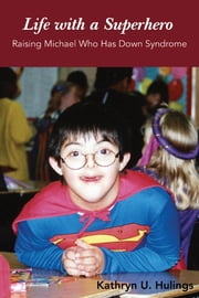 Life with a Superhero - Raising Michael Who Has Down Syndrome ebook by Kathryn U. Hulings
