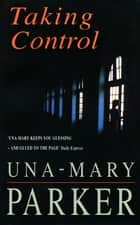 Taking Control - A scandalous thriller of glamour, romance and revenge ebook by Una-Mary Parker