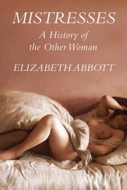 Mistresses: a History of the Other Woman ebook by Elizabeth Abbott