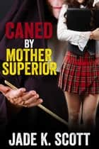 Caned by Mother Superior ebook by Jade K. Scott