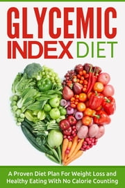 Glycemic Index Diet - A Proven Diet Plan For Weight Loss and Healthy Eating With No Calorie Counting ebook by The Total Evolution