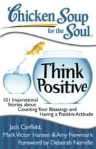 Chicken Soup for the Soul: Think Positive ebook by Jack Canfield,Mark Victor Hansen,Amy Newmark