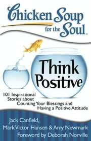 Chicken Soup for the Soul: Think Positive - 101 Inspirational Stories about Counting Your Blessings and Having a Positive Attitude ebook by Jack Canfield,Mark Victor Hansen,Amy Newmark