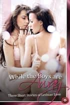 While the Boys are Away - Three Short Stories of Lesbian Love ebook by Lucy Felthouse