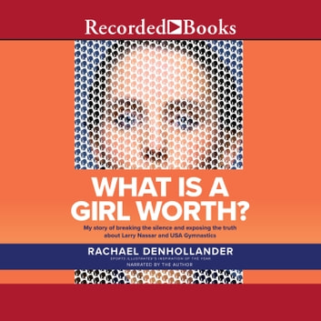 What is A Girl Worth? - My Story Of Breaking The Silence and Exposing The Truth About Larry Nassar and USA Gymnastics audiobook by Rachael Denhollander