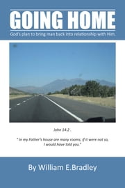 GOING HOME - God's plan to bring man back into relationship with Him. ebook by William E. Bradley