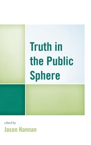 Truth in the Public Sphere ebook by Jason Hannan,David I. Backer,Chris Balaschak,Makeda Best,Charles Bingham,Christopher Gilbert,Lewis A. Friedland,Francis Halsall,Jason Hannan,Thomas Hove,Jeffrey W. Jarman,Spoma Jovanovic,Yacine Kout,Paul Lawrie,Jeanette Musselwhite,Kelly M. O'Donnell,Lisa Silvestri,Shelley Sizemore,Jenny Southard