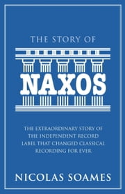 The Story Of Naxos - The Extraordinary Story of the Independent Record Label that Changed Classical Recording for Ever ebook by Nicolas Soames