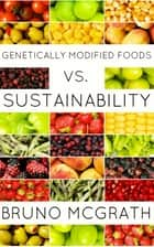 Genetically Modified Foods vs. Sustainability ebook by Bruno McGrath