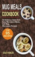 Mug Meals Cookbook - 95 Delicious Quick And Easy Microwave Meals In A Mug, Microwave Recipes ebook by Stacy Fowler