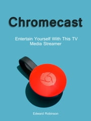 Chromecast: Entertain Yourself With This TV Media Streamer ebook by Edward Robinson
